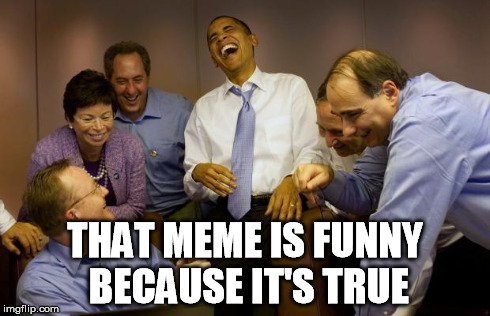 democrats | THAT MEME IS FUNNY BECAUSE IT'S TRUE | image tagged in democrats | made w/ Imgflip meme maker