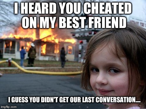 Disaster Girl | I HEARD YOU CHEATED ON MY BEST FRIEND I GUESS YOU DIDN'T GET OUR LAST CONVERSATION.... | image tagged in memes,disaster girl | made w/ Imgflip meme maker
