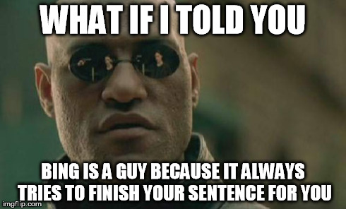 Matrix Morpheus Meme | WHAT IF I TOLD YOU BING IS A GUY BECAUSE IT ALWAYS TRIES TO FINISH YOUR SENTENCE FOR YOU | image tagged in memes,matrix morpheus | made w/ Imgflip meme maker