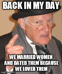 What Relationships Used To Be, Because Now It's Just For Their Body Or DICK SIZE. DICK SIZE FOR GOD'S SAKE! | BACK IN MY DAY WE MARRIED WOMEN AND DATED THEM BECAUSE WE LOVED THEM | image tagged in memes,back in my day | made w/ Imgflip meme maker