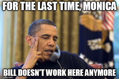 No I Cant Obama | FOR THE LAST TIME, MONICA BILL DOESN'T WORK HERE ANYMORE | image tagged in memes,no i cant obama | made w/ Imgflip meme maker