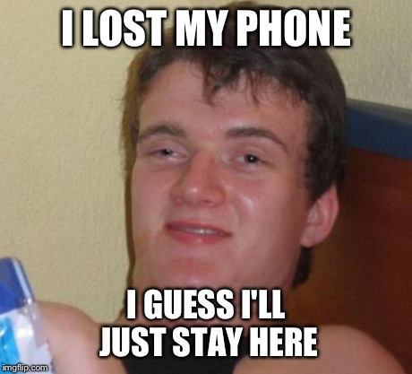 10 Guy Meme | I LOST MY PHONE I GUESS I'LL JUST STAY HERE | image tagged in memes,10 guy | made w/ Imgflip meme maker