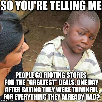"Third World Skeptical Kid Meme | SO YOU'RE TELLING ME PEOPLE GO RIOTING STORES FOR THE ""GREATEST"" DEALS, ONE DAY AFTER SAYING THEY WERE THANKFUL FOR EVERYTHING THEY ALREADY  