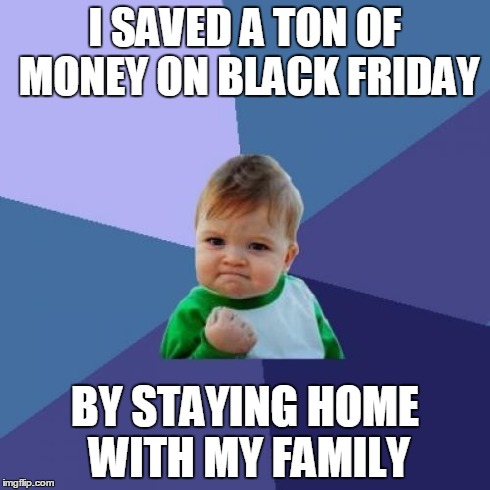 Success Kid | I SAVED A TON OF MONEY ON BLACK FRIDAY BY STAYING HOME WITH MY FAMILY | image tagged in memes,success kid | made w/ Imgflip meme maker