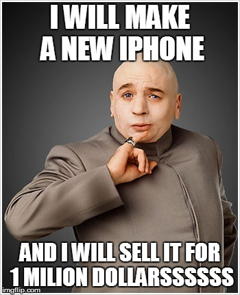 Dr Evil | I WILL MAKE A NEW IPHONE AND I WILL SELL IT FOR 1 MILION DOLLARSSSSSS | image tagged in memes,dr evil | made w/ Imgflip meme maker