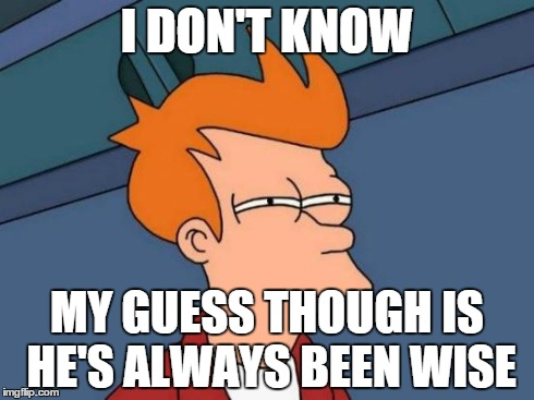 I DON'T KNOW MY GUESS THOUGH IS HE'S ALWAYS BEEN WISE | image tagged in memes,futurama fry | made w/ Imgflip meme maker