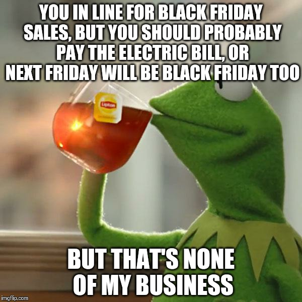 But Thats None Of My Business Meme | YOU IN LINE FOR BLACK FRIDAY SALES, BUT YOU SHOULD PROBABLY PAY THE ELECTRIC BILL, OR NEXT FRIDAY WILL BE BLACK FRIDAY TOO BUT THAT'S NONE O | image tagged in memes,but thats none of my business,kermit the frog | made w/ Imgflip meme maker
