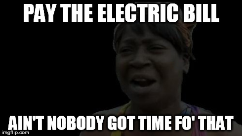 PAY THE ELECTRIC BILL AIN'T NOBODY GOT TIME FO' THAT | image tagged in nobody dark | made w/ Imgflip meme maker