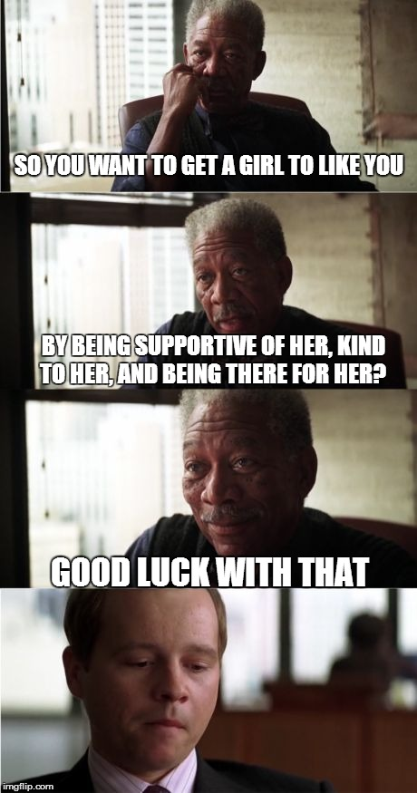 The story of my life right here. | SO YOU WANT TO GET A GIRL TO LIKE YOU BY BEING SUPPORTIVE OF HER, KIND TO HER, AND BEING THERE FOR HER? GOOD LUCK WITH THAT | image tagged in memes,morgan freeman good luck | made w/ Imgflip meme maker