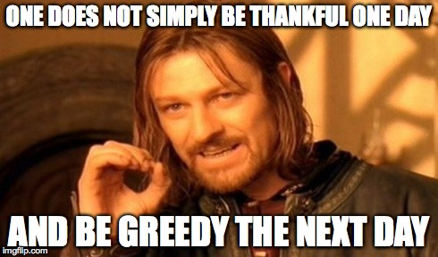 One Does Not Simply Meme | ONE DOES NOT SIMPLY BE THANKFUL ONE DAY AND BE GREEDY THE NEXT DAY | image tagged in memes,one does not simply | made w/ Imgflip meme maker
