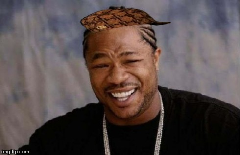 Yo Dawg Heard You Meme | image tagged in memes,yo dawg heard you,scumbag | made w/ Imgflip meme maker