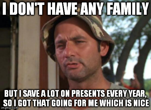 So I Got That Goin For Me Which Is Nice Meme | I DON'T HAVE ANY FAMILY BUT I SAVE A LOT ON PRESENTS EVERY YEAR, SO I GOT THAT GOING FOR ME WHICH IS NICE | image tagged in memes,so i got that goin for me which is nice | made w/ Imgflip meme maker
