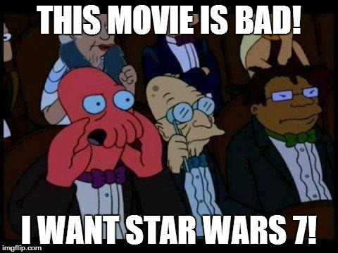 You Should Feel Bad Zoidberg Meme | THIS MOVIE IS BAD! I WANT STAR WARS 7! | image tagged in memes,you should feel bad zoidberg | made w/ Imgflip meme maker