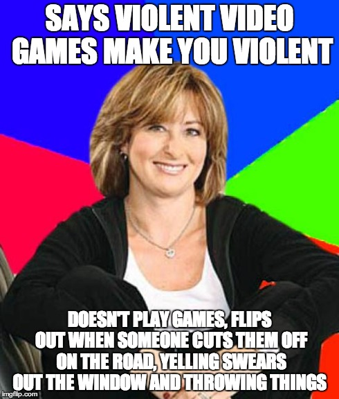 Sheltering Suburban Mom | SAYS VIOLENT VIDEO GAMES MAKE YOU VIOLENT DOESN'T PLAY GAMES, FLIPS OUT WHEN SOMEONE CUTS THEM OFF ON THE ROAD, YELLING SWEARS OUT THE WINDO | image tagged in memes,sheltering suburban mom | made w/ Imgflip meme maker