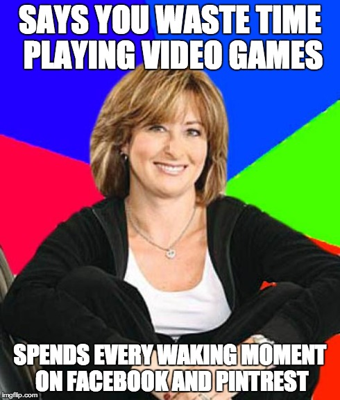 Sheltering Suburban Mom | SAYS YOU WASTE TIME PLAYING VIDEO GAMES SPENDS EVERY WAKING MOMENT ON FACEBOOK AND PINTREST | image tagged in memes,sheltering suburban mom | made w/ Imgflip meme maker