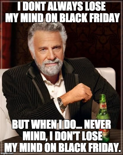 The Most Interesting Man In The World Meme | I DONT ALWAYS LOSE MY MIND ON BLACK FRIDAY BUT WHEN I DO... NEVER MIND, I DON'T LOSE MY MIND ON BLACK FRIDAY. | image tagged in memes,the most interesting man in the world | made w/ Imgflip meme maker