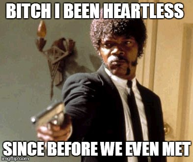 Say That Again I Dare You Meme | B**CH I BEEN HEARTLESS SINCE BEFORE WE EVEN MET | image tagged in memes,say that again i dare you | made w/ Imgflip meme maker