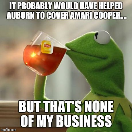 But That's None Of My Business | IT PROBABLY WOULD HAVE HELPED AUBURN TO COVER AMARI COOPER.... BUT THAT'S NONE OF MY BUSINESS | image tagged in memes,but thats none of my business,kermit the frog,alabama,auburn | made w/ Imgflip meme maker