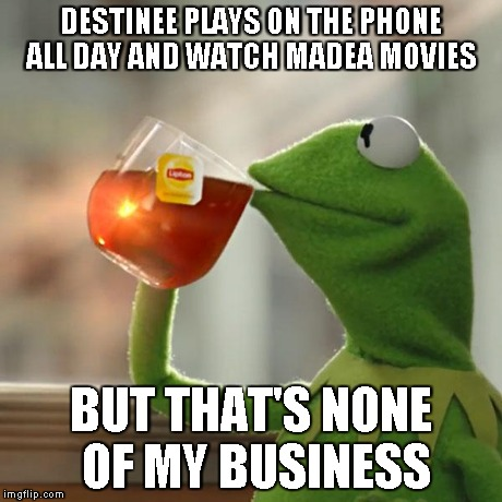 But Thats None Of My Business Meme | DESTINEE PLAYS ON THE PHONE ALL DAY AND WATCH MADEA MOVIES BUT THAT'S NONE OF MY BUSINESS | image tagged in memes,but thats none of my business,kermit the frog | made w/ Imgflip meme maker