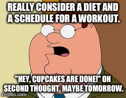 "Needing a new diet and a workout plan | REALLY CONSIDER A DIET AND A SCHEDULE FOR A WORKOUT. ""HEY, CUPCAKES ARE DONE!"" ON SECOND THOUGHT, MAYBE TOMORROW. 