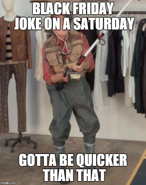 BLACK FRIDAY JOKE ON A SATURDAY GOTTA BE QUICKER THAN THAT | made w/ Imgflip meme maker