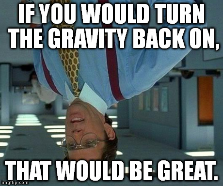 That Would Be Great Meme | IF YOU WOULD TURN THE GRAVITY BACK ON, THAT WOULD BE GREAT. | image tagged in memes,that would be great | made w/ Imgflip meme maker