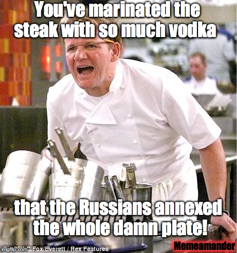 Chef Gordon Ramsay Vodka Marinated Steak | You've marinated the steak with so much vodka that the Russians annexed the whole damn plate! Memeamander | image tagged in memes,chef gordon ramsay,russia,vodka,steak,memeamander | made w/ Imgflip meme maker