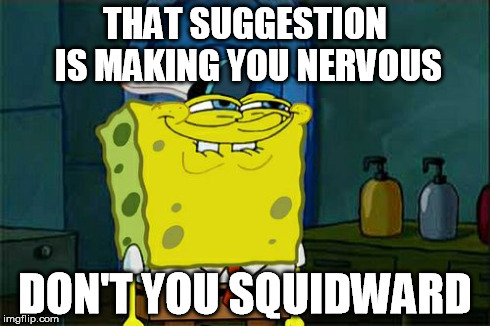 Dont You Squidward Meme | THAT SUGGESTION IS MAKING YOU NERVOUS DON'T YOU SQUIDWARD | image tagged in memes,dont you squidward | made w/ Imgflip meme maker