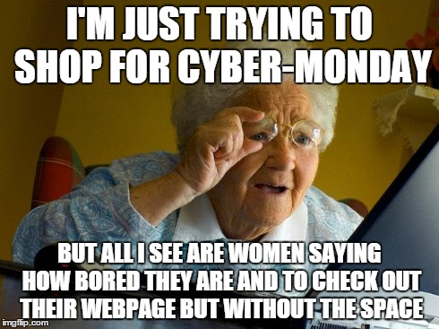 Grandma Finds The Internet Meme | I'M JUST TRYING TO SHOP FOR CYBER-MONDAY BUT ALL I SEE ARE WOMEN SAYING HOW BORED THEY ARE AND TO CHECK OUT THEIR WEBPAGE BUT WITHOUT THE SP | image tagged in memes,grandma finds the internet | made w/ Imgflip meme maker