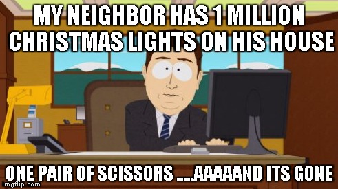 Aaaaand Its Gone Meme | MY NEIGHBOR HAS 1 MILLION CHRISTMAS LIGHTS ON HIS HOUSE ONE PAIR OF SCISSORS .....AAAAAND ITS GONE | image tagged in memes,aaaaand its gone | made w/ Imgflip meme maker