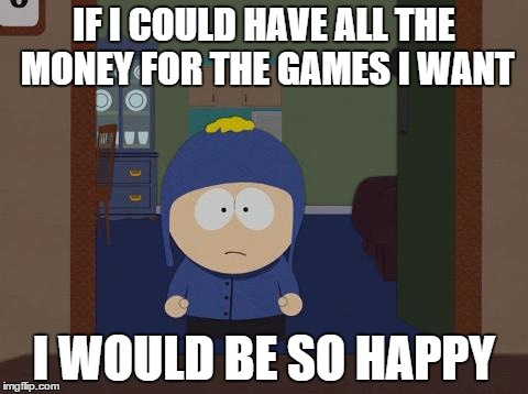South Park Craig | IF I COULD HAVE ALL THE MONEY FOR THE GAMES I WANT I WOULD BE SO HAPPY | image tagged in memes,south park craig,AdviceAnimals | made w/ Imgflip meme maker
