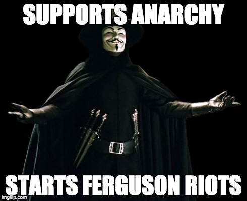 Guy Fawkes | SUPPORTS ANARCHY STARTS FERGUSON RIOTS | image tagged in memes,guy fawkes | made w/ Imgflip meme maker