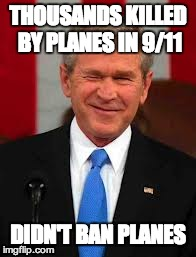 George Bush Meme | THOUSANDS KILLED BY PLANES IN 9/11 DIDN'T BAN PLANES | image tagged in memes,george bush | made w/ Imgflip meme maker