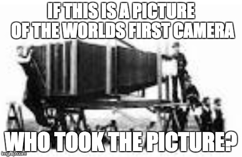 First Camera Problems | IF THIS IS A PICTURE OF THE WORLDS FIRST CAMERA WHO TOOK THE PICTURE? | image tagged in camera,lol,meme,how | made w/ Imgflip meme maker