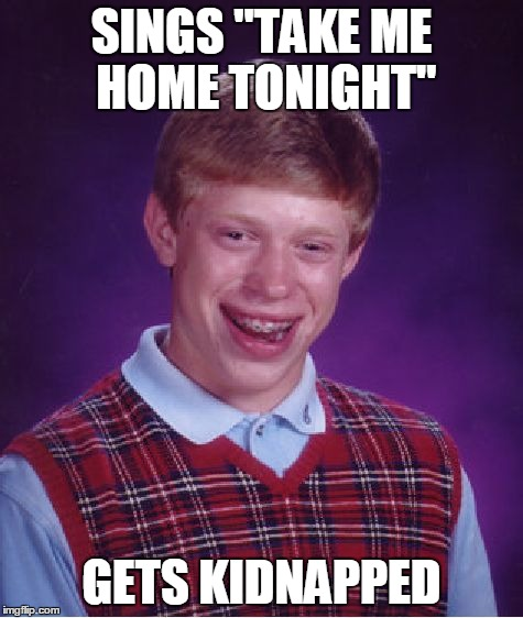 "Bad Luck Brian Meme | SINGS ""TAKE ME HOME TONIGHT"" GETS KIDNAPPED 