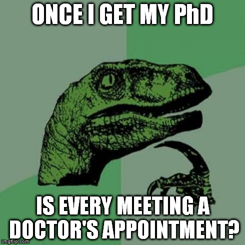 Philosoraptor | ONCE I GET MY PhD IS EVERY MEETING A DOCTOR'S APPOINTMENT? | image tagged in memes,philosoraptor | made w/ Imgflip meme maker