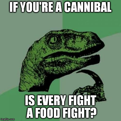 Philosoraptor | IF YOU'RE A CANNIBAL IS EVERY FIGHT A FOOD FIGHT? | image tagged in memes,philosoraptor | made w/ Imgflip meme maker