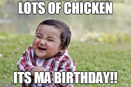 Evil Toddler Meme | LOTS OF CHICKEN ITS MA BIRTHDAY!! | image tagged in memes,evil toddler | made w/ Imgflip meme maker