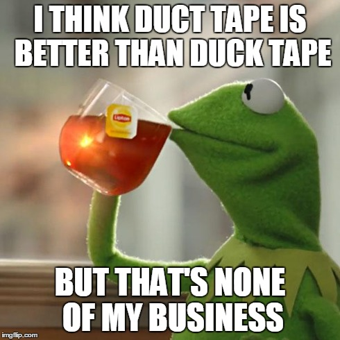 But Thats None Of My Business Meme | I THINK DUCT TAPE IS BETTER THAN DUCK TAPE BUT THAT'S NONE OF MY BUSINESS | image tagged in memes,but thats none of my business,kermit the frog | made w/ Imgflip meme maker