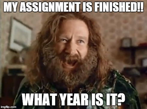 What Year Is It Meme | MY ASSIGNMENT IS FINISHED!! WHAT YEAR IS IT? | image tagged in memes,what year is it | made w/ Imgflip meme maker