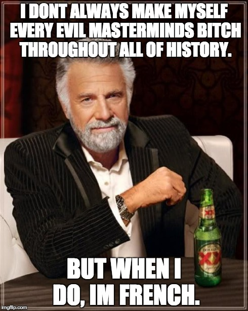 The Most Interesting Man In The World Meme | I DONT ALWAYS MAKE MYSELF EVERY EVIL MASTERMINDS B**CH THROUGHOUT ALL OF HISTORY. BUT WHEN I DO, IM FRENCH. | image tagged in memes,the most interesting man in the world | made w/ Imgflip meme maker