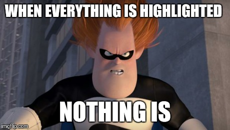 Syndrome | WHEN EVERYTHING IS HIGHLIGHTED NOTHING IS | image tagged in syndrome,AdviceAnimals | made w/ Imgflip meme maker