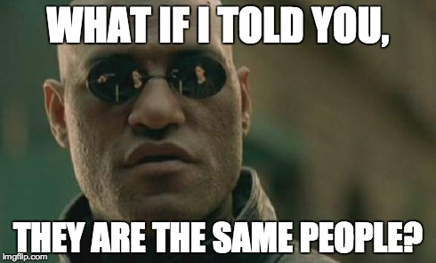 Matrix Morpheus Meme | WHAT IF I TOLD YOU, THEY ARE THE SAME PEOPLE? | image tagged in memes,matrix morpheus | made w/ Imgflip meme maker