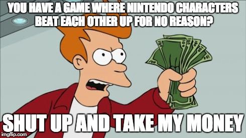 Shut Up And Take My Money Fry Meme | YOU HAVE A GAME WHERE NINTENDO CHARACTERS BEAT EACH OTHER UP FOR NO REASON? SHUT UP AND TAKE MY MONEY | image tagged in memes,shut up and take my money fry | made w/ Imgflip meme maker