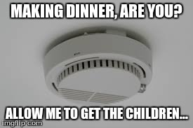 Dinner Love | MAKING DINNER, ARE YOU? ALLOW ME TO GET THE CHILDREN... | image tagged in smoke,detector,funny,hello,fire alarm | made w/ Imgflip meme maker