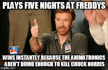 Chuck Norris Approves | PLAYS FIVE NIGHTS AT FREDDYS WINS INSTANTLY BECAUSE THE ANIMATRONICS AREN'T DUMB ENOUGH TO KILL CHUCK NORRIS | image tagged in memes,chuck norris approves | made w/ Imgflip meme maker