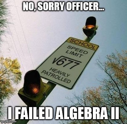 NO, SORRY OFFICER... I FAILED ALGEBRA II | image tagged in speeding,funny,signs/billboards,LawEnforcement | made w/ Imgflip meme maker