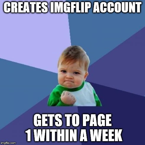 Success Kid Meme | CREATES IMGFLIP ACCOUNT GETS TO PAGE 1 WITHIN A WEEK | image tagged in memes,success kid | made w/ Imgflip meme maker