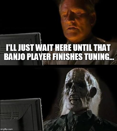 Ill Just Wait Here Meme | I'LL JUST WAIT HERE UNTIL THAT BANJO PLAYER FINISHES TUNING... | image tagged in memes,ill just wait here | made w/ Imgflip meme maker
