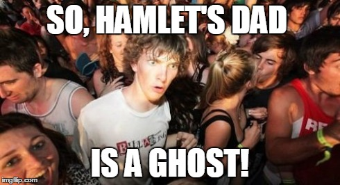 The Sudden Realization that Hamlet's Dad is A Ghost